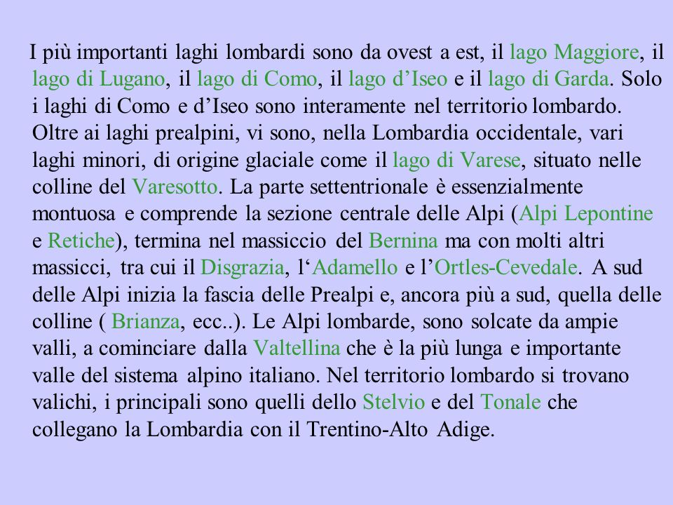 I più importanti laghi lombardi sono da ovest a est, il lago Maggiore, il lago di Lugano, il lago di Como, il lago d'Iseo e il lago di Garda.