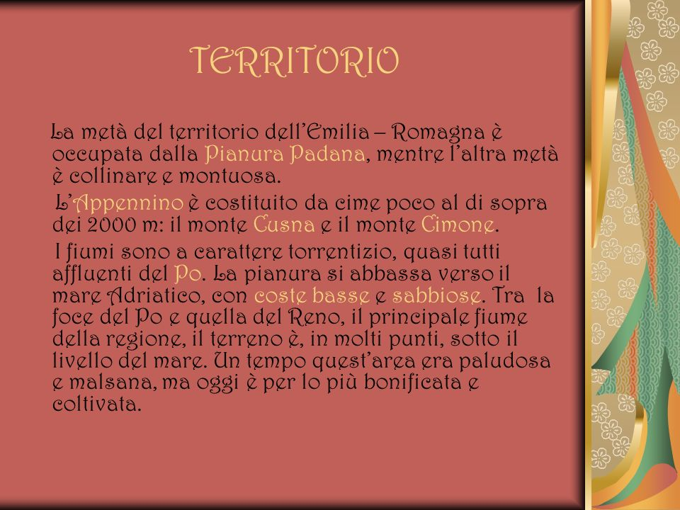 TERRITORIO La metà del territorio dell'Emilia – Romagna è occupata dalla Pianura Padana, mentre l'altra metà è collinare e montuosa.