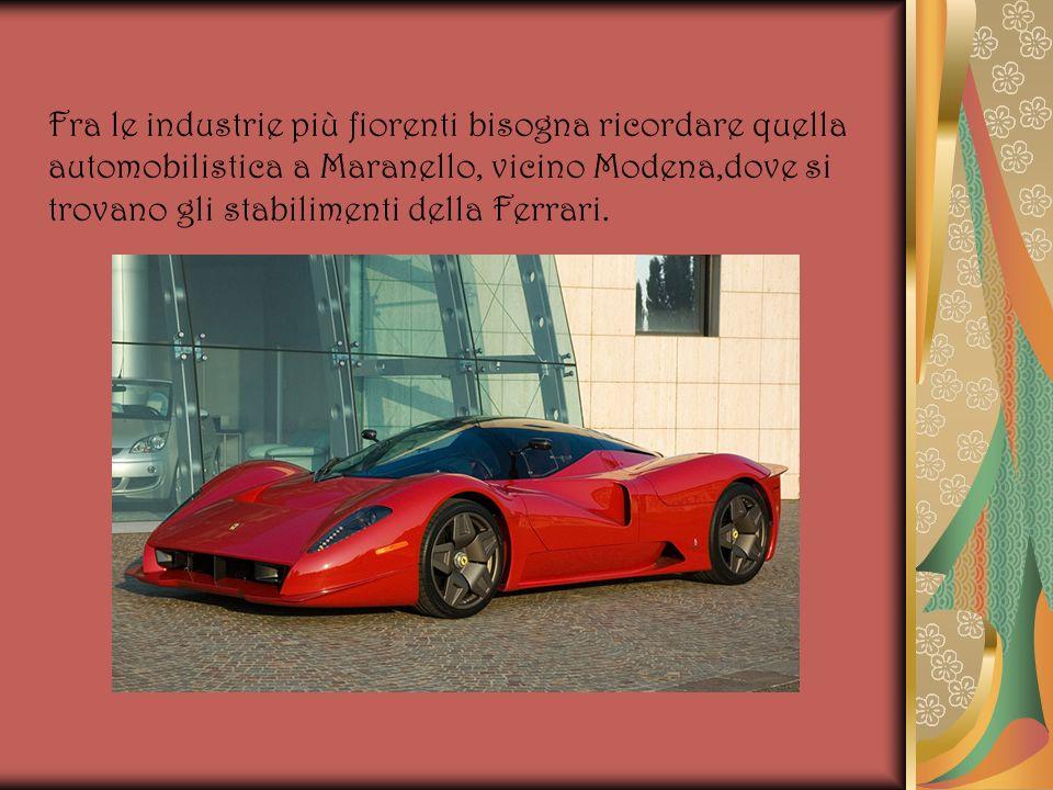 Fra le industrie più fiorenti bisogna ricordare quella automobilistica a Maranello, vicino Modena,dove si trovano gli stabilimenti della Ferrari.