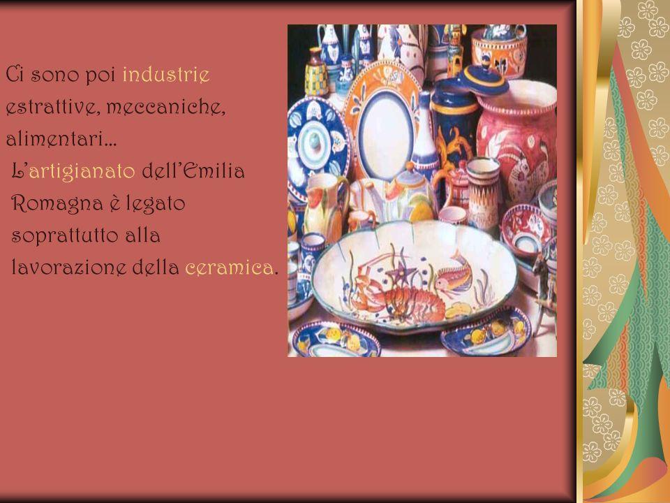 Ci sono poi industrieestrattive, meccaniche, alimentari… L'artigianato dell'Emilia. Romagna è legato.