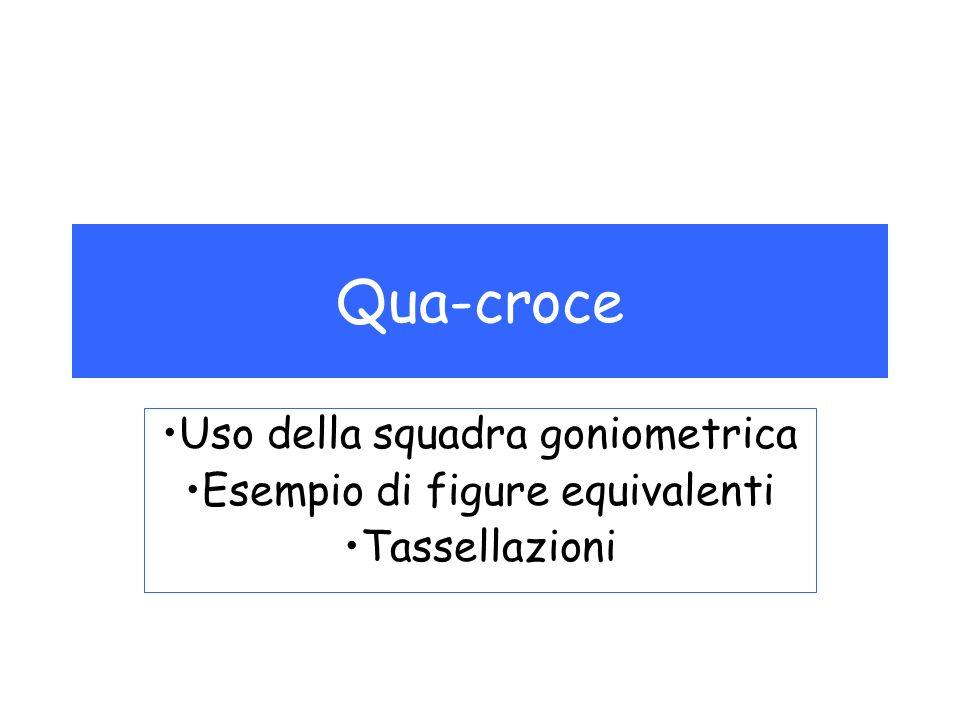 Qua-croce Uso della squadra goniometrica Esempio di figure equivalenti