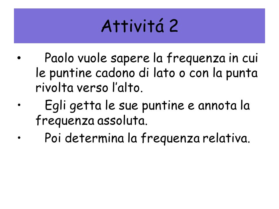 Attivitá 2 Paolo vuole sapere la frequenza in cui le puntine cadono di lato o con la punta rivolta verso l'alto.