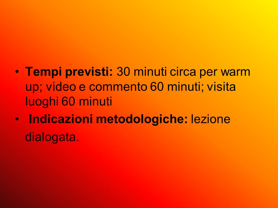 Tempi previsti: 30 minuti circa per warm up; video e commento 60 minuti; visita luoghi 60 minuti