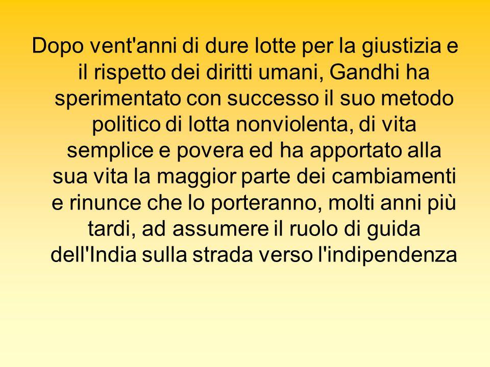 Dopo vent anni di dure lotte per la giustizia e il rispetto dei diritti umani, Gandhi ha sperimentato con successo il suo metodo politico di lotta nonviolenta, di vita semplice e povera ed ha apportato alla sua vita la maggior parte dei cambiamenti e rinunce che lo porteranno, molti anni più tardi, ad assumere il ruolo di guida dell India sulla strada verso l indipendenza