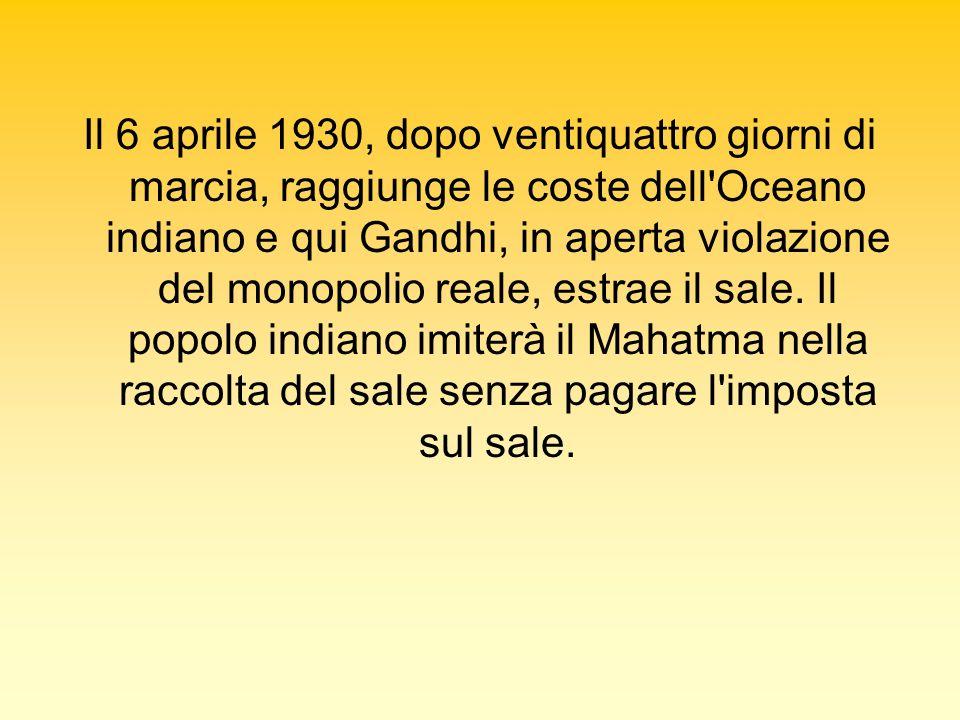 Il 6 aprile 1930, dopo ventiquattro giorni di marcia, raggiunge le coste dell Oceano indiano e qui Gandhi, in aperta violazione del monopolio reale, estrae il sale.