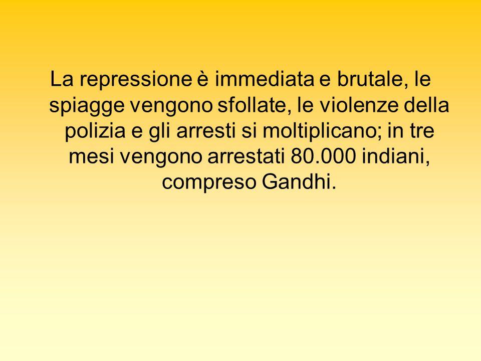 La repressione è immediata e brutale, le spiagge vengono sfollate, le violenze della polizia e gli arresti si moltiplicano; in tre mesi vengono arrestati 80.000 indiani, compreso Gandhi.