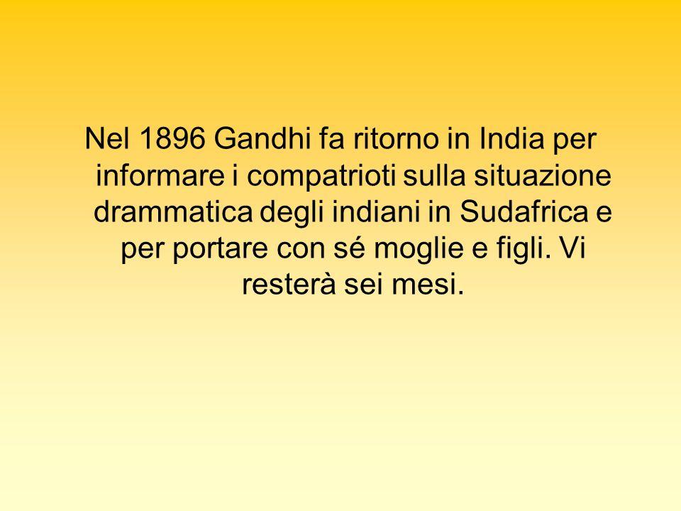 Nel 1896 Gandhi fa ritorno in India per informare i compatrioti sulla situazione drammatica degli indiani in Sudafrica e per portare con sé moglie e figli.