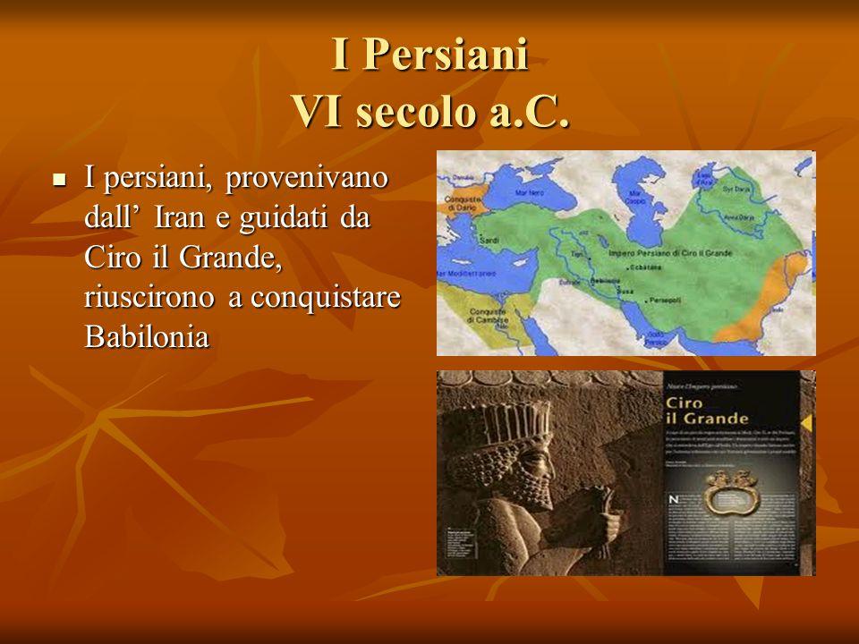 I Persiani VI secolo a.C.I persiani, provenivano dall' Iran e guidati da Ciro il Grande, riuscirono a conquistare Babilonia.
