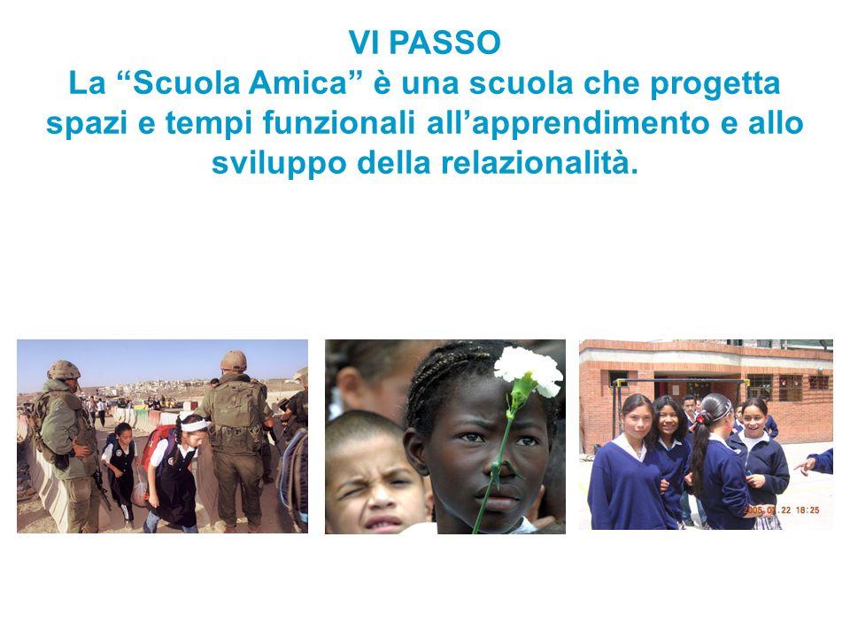 VI PASSO La Scuola Amica è una scuola che progetta spazi e tempi funzionali all'apprendimento e allo sviluppo della relazionalità.