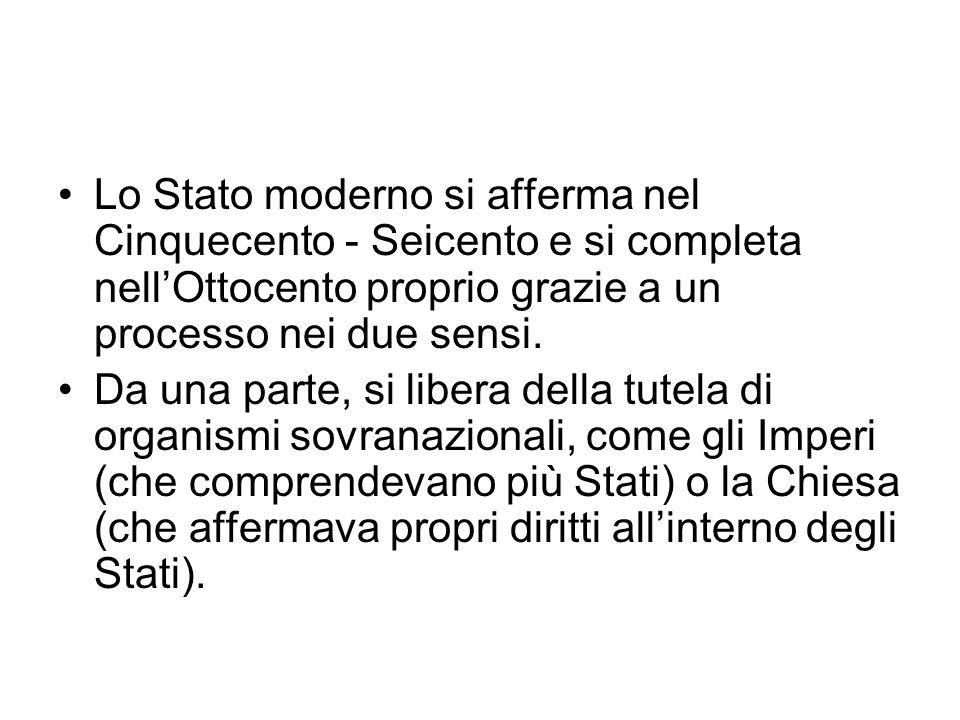 Lo Stato moderno si afferma nel Cinquecento - Seicento e si completa nell'Ottocento proprio grazie a un processo nei due sensi.