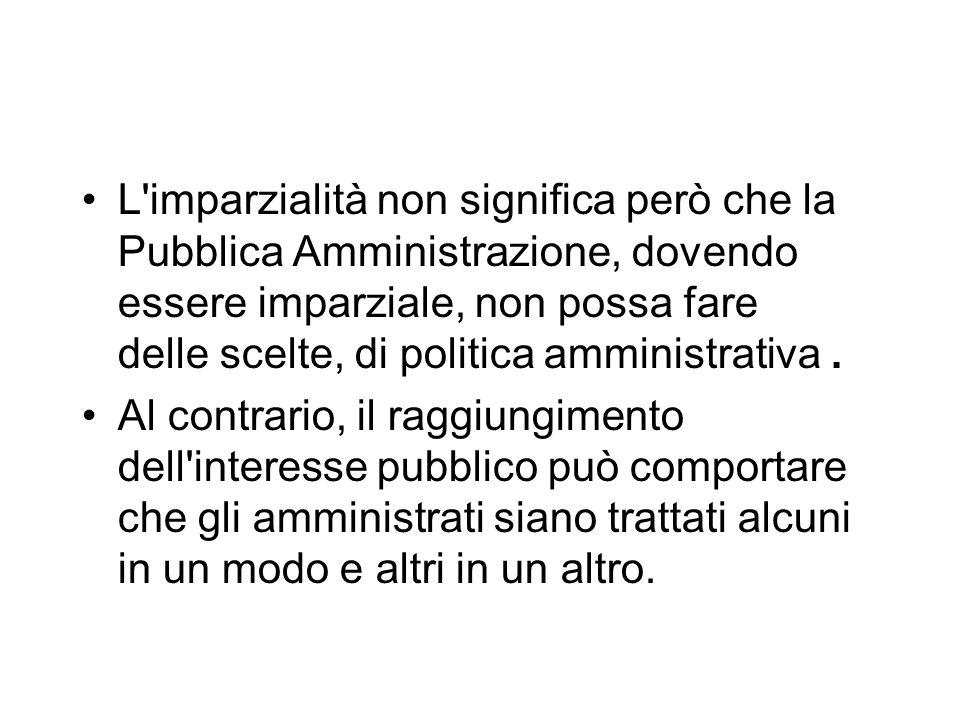 L imparzialità non significa però che la Pubblica Amministrazione, dovendo essere imparziale, non possa fare delle scelte, di politica amministrativa .