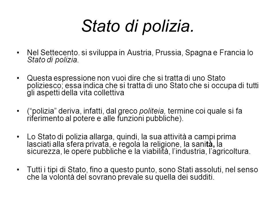 Stato di polizia. Nel Settecento. si sviluppa in Austria, Prussia, Spagna e Francia lo Stato di polizia.