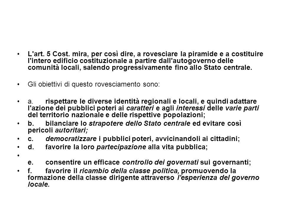 L art. 5 Cost. mira, per così dire, a rovesciare la piramide e a costituire l intero edificio costituzionale a partire dall autogoverno delle comunità locali, salendo progressivamente fino allo Stato centrale.