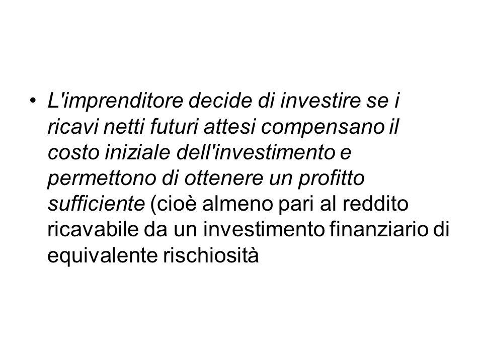 L imprenditore decide di investire se i ricavi netti futuri attesi compensano il costo iniziale dell investimento e permettono di ottenere un profitto sufficiente (cioè almeno pari al reddito ricavabile da un investimento finanziario di equivalente rischiosità