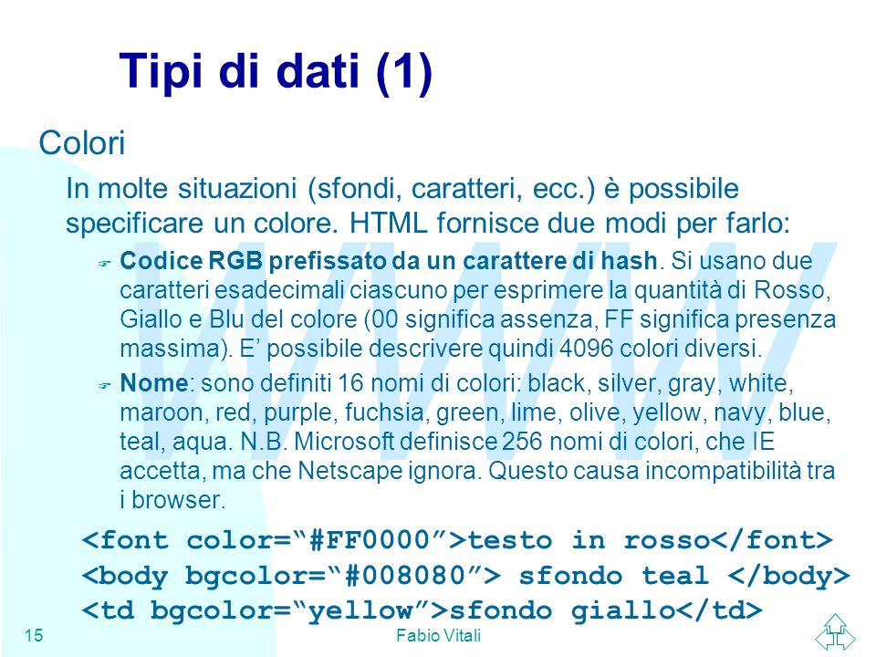 Tipi di dati (1) Colori. In molte situazioni (sfondi, caratteri, ecc.) è possibile specificare un colore. HTML fornisce due modi per farlo:
