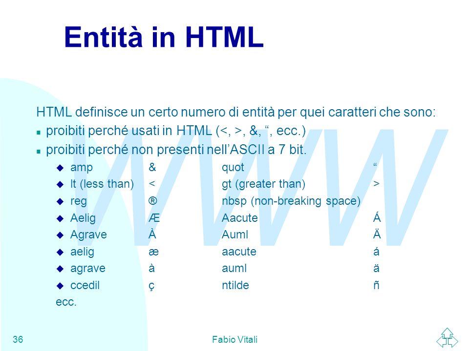 Entità in HTML HTML definisce un certo numero di entità per quei caratteri che sono: proibiti perché usati in HTML (<, >, &, , ecc.)