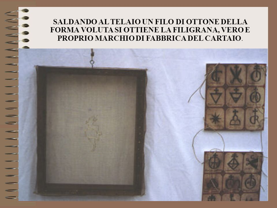 SALDANDO AL TELAIO UN FILO DI OTTONE DELLA FORMA VOLUTA SI OTTIENE LA FILIGRANA, VERO E PROPRIO MARCHIO DI FABBRICA DEL CARTAIO.