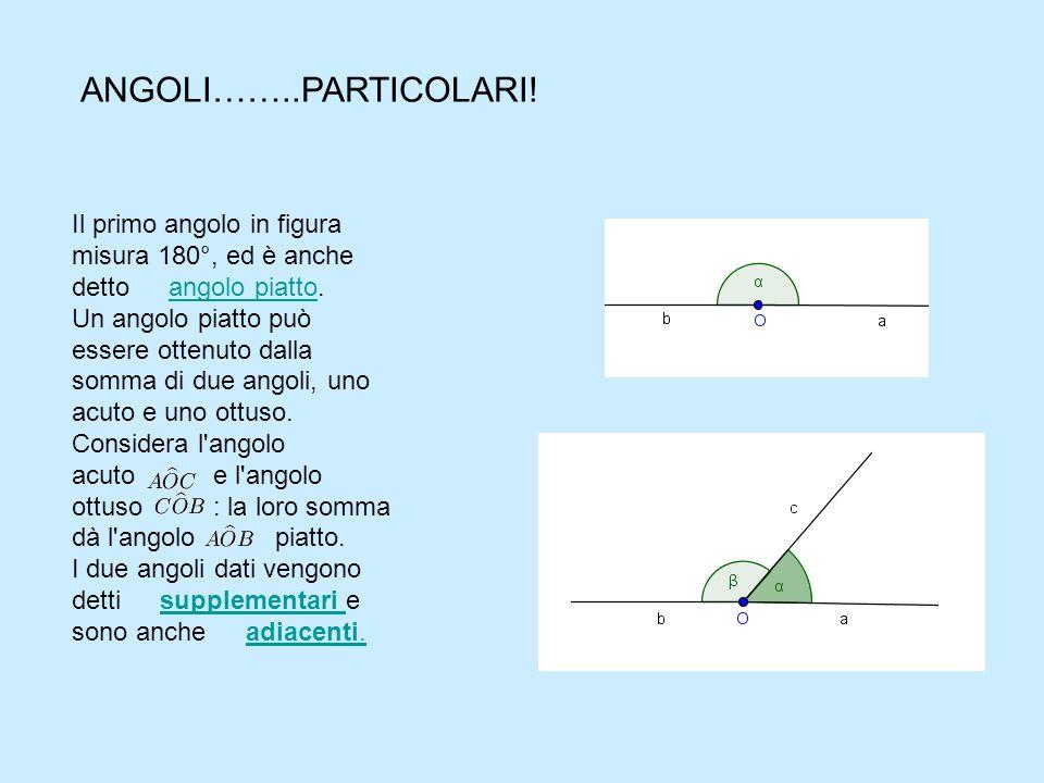 ANGOLI……..PARTICOLARI! Il primo angolo in figura misura 180°, ed è anche detto angolo piatto.