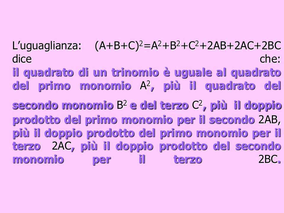 L'uguaglianza: (A+B+C)2=A2+B2+C2+2AB+2AC+2BC dice che: il quadrato di un trinomio è uguale al quadrato del primo monomio A2, più il quadrato del secondo monomio B2 e del terzo C2, più il doppio prodotto del primo monomio per il secondo 2AB, più il doppio prodotto del primo monomio per il terzo 2AC, più il doppio prodotto del secondo monomio per il terzo 2BC.