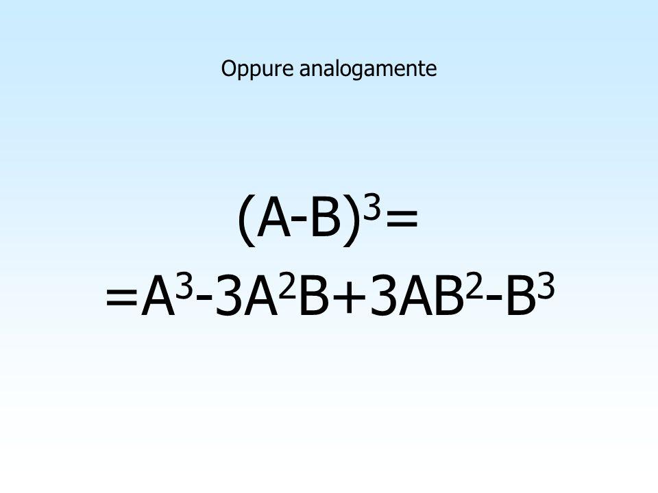 Oppure analogamente (A-B)3= =A3-3A2B+3AB2-B3