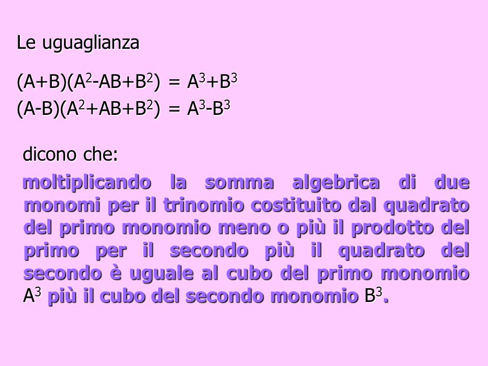 Le uguaglianza (A+B)(A2-AB+B2) = A3+B3. (A-B)(A2+AB+B2) = A3-B3. dicono che: