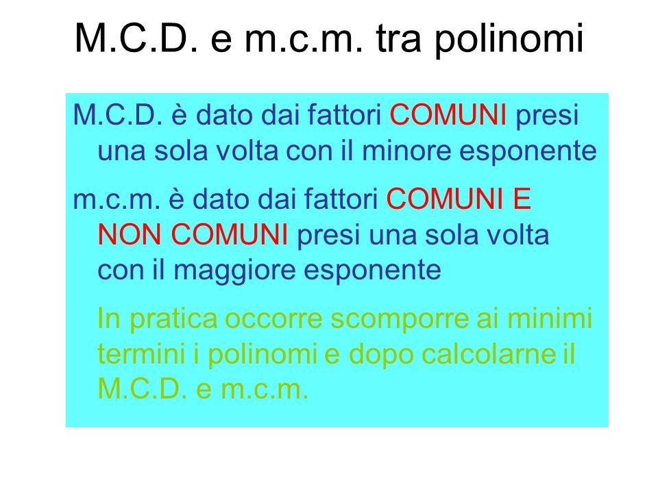 M.C.D. e m.c.m. tra polinomi M.C.D. è dato dai fattori COMUNI presi una sola volta con il minore esponente.