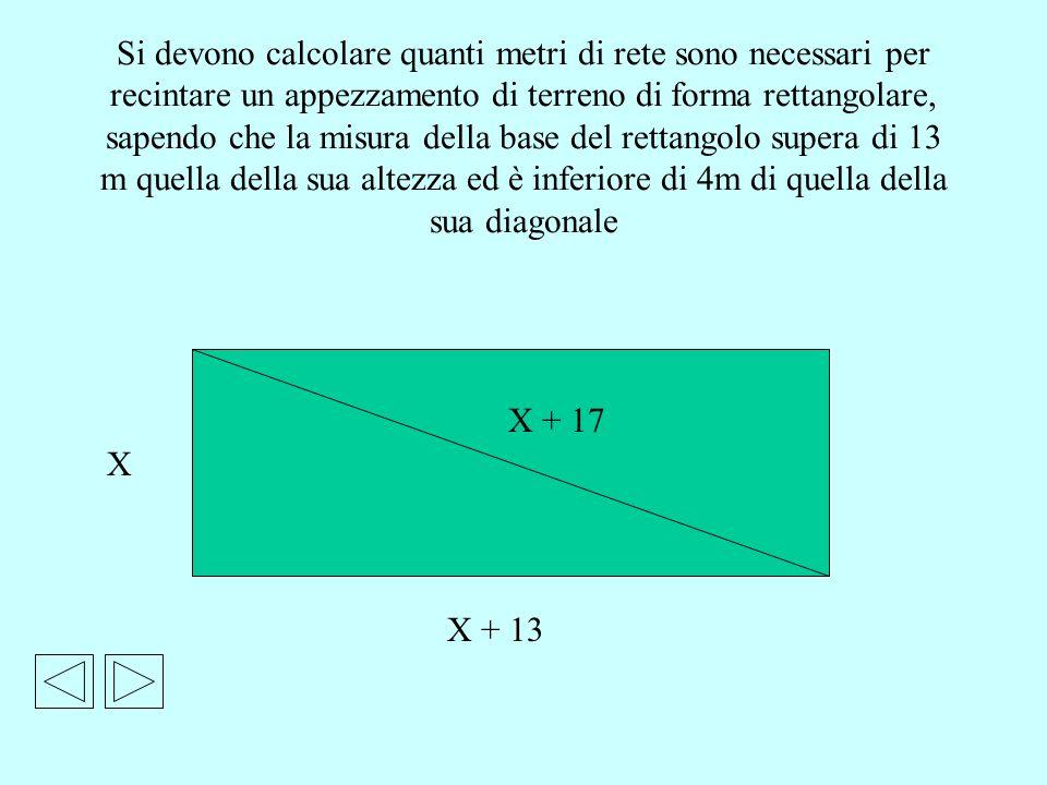 Si devono calcolare quanti metri di rete sono necessari per recintare un appezzamento di terreno di forma rettangolare, sapendo che la misura della base del rettangolo supera di 13 m quella della sua altezza ed è inferiore di 4m di quella della sua diagonale