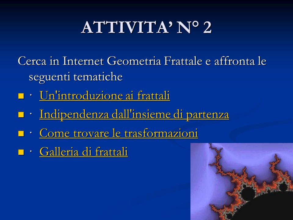 ATTIVITA' N° 2 Cerca in Internet Geometria Frattale e affronta le seguenti tematiche. · Un introduzione ai frattali.
