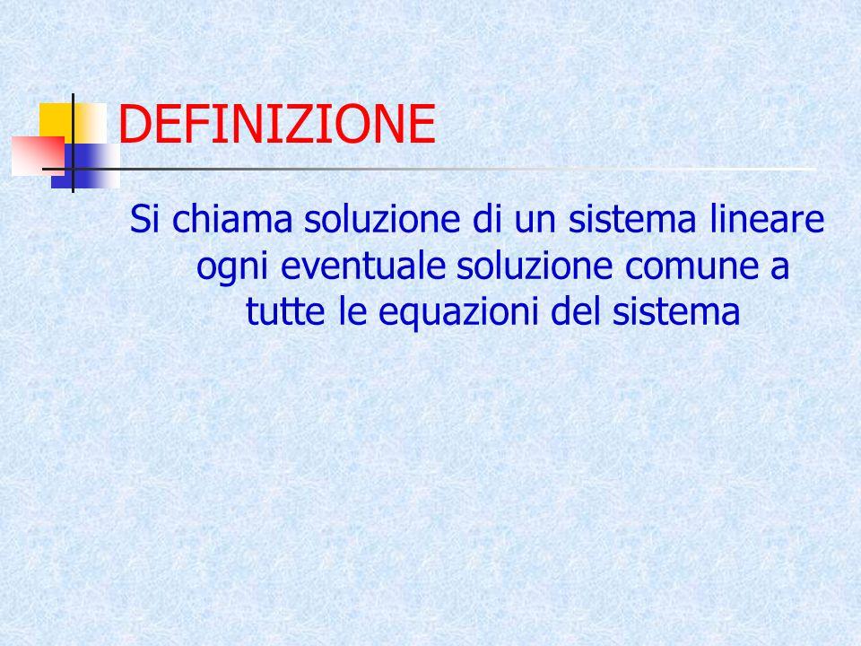 DEFINIZIONE Si chiama soluzione di un sistema lineare ogni eventuale soluzione comune a tutte le equazioni del sistema.