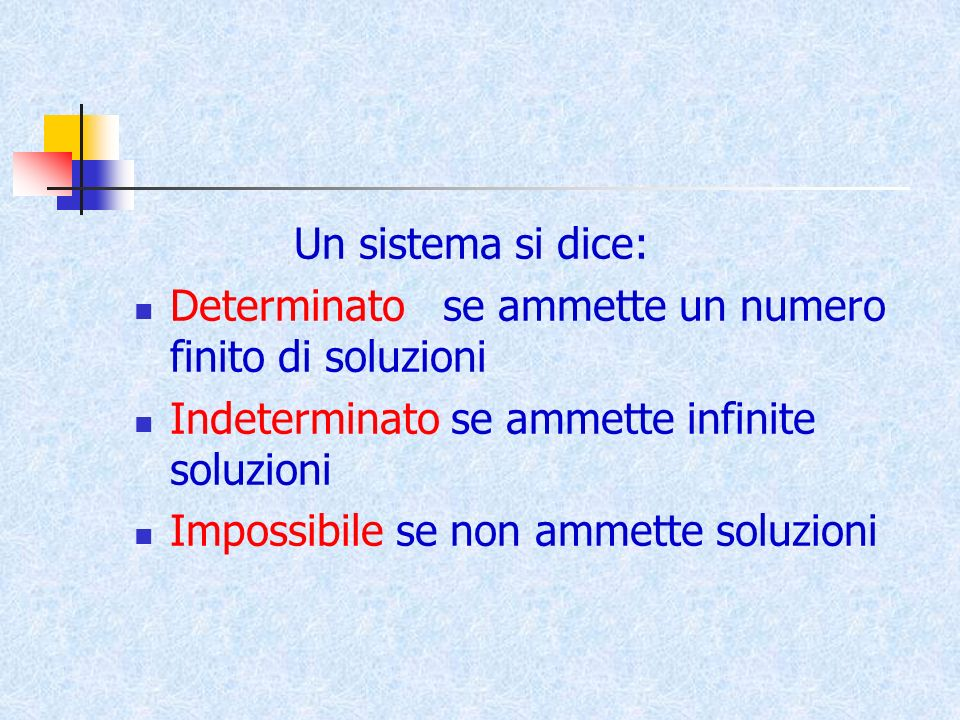 Un sistema si dice: Determinato se ammette un numero finito di soluzioni. Indeterminato se ammette infinite soluzioni.