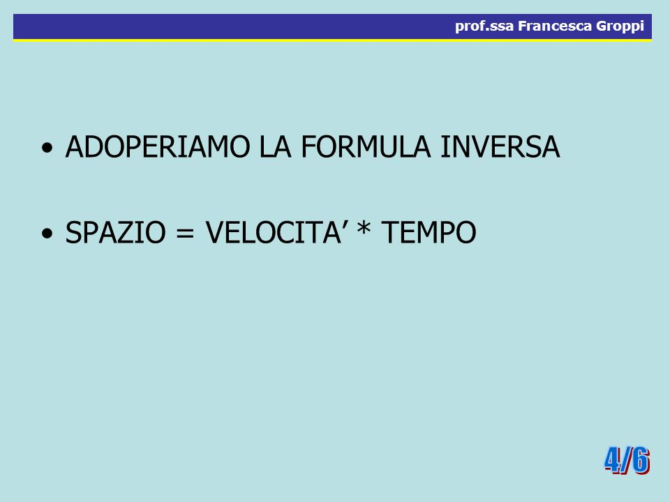 4/6 ADOPERIAMO LA FORMULA INVERSA SPAZIO = VELOCITA' * TEMPO