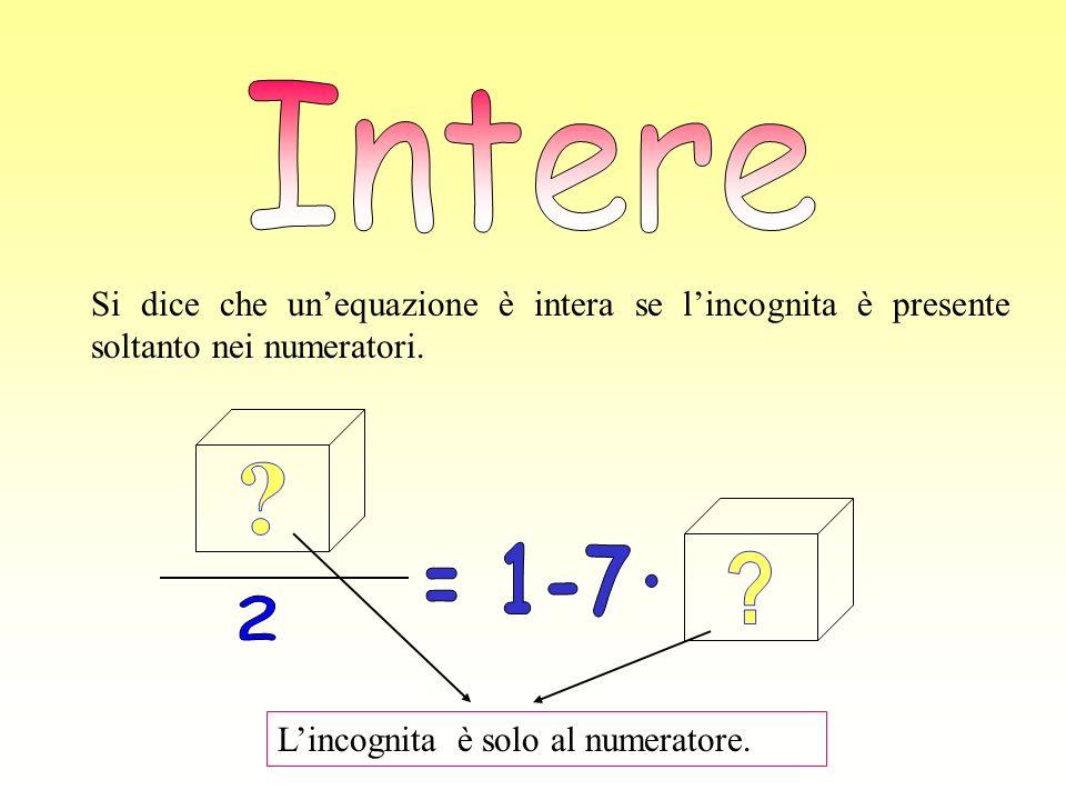 Intere Si dice che un'equazione è intera se l'incognita è presente soltanto nei numeratori. 2. = 1-7·