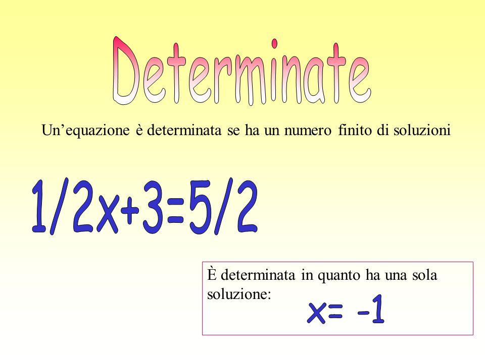 Determinate Un'equazione è determinata se ha un numero finito di soluzioni. 1/2x+3=5/2. È determinata in quanto ha una sola soluzione: