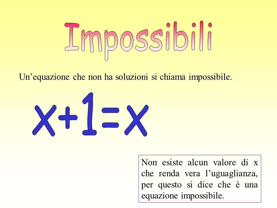 Impossibili Un'equazione che non ha soluzioni si chiama impossibile. x+1=x.