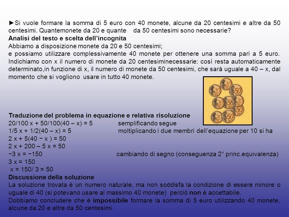 ►Si vuole formare la somma di 5 euro con 40 monete, alcune da 20 centesimi e altre da 50 centesimi. Quantemonete da 20 e quante da 50 centesimi sono necessarie