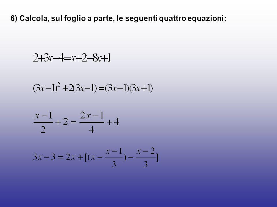 6) Calcola, sul foglio a parte, le seguenti quattro equazioni: