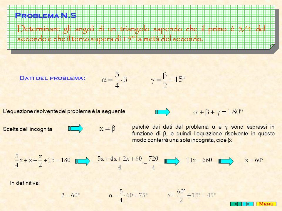 Problema N.5 Determinare gli angoli di un triangolo sapendo che il primo è 5/4 del secondo e che il terzo supera di 15° la metà del secondo.