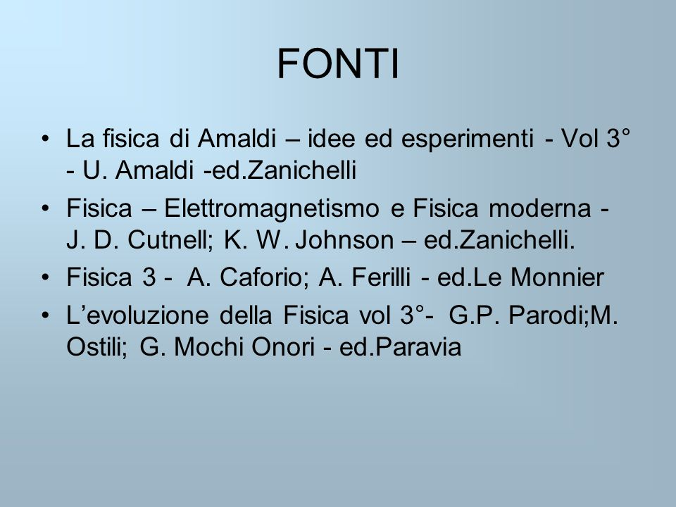 FONTI La fisica di Amaldi – idee ed esperimenti - Vol 3° - U. Amaldi -ed.Zanichelli.