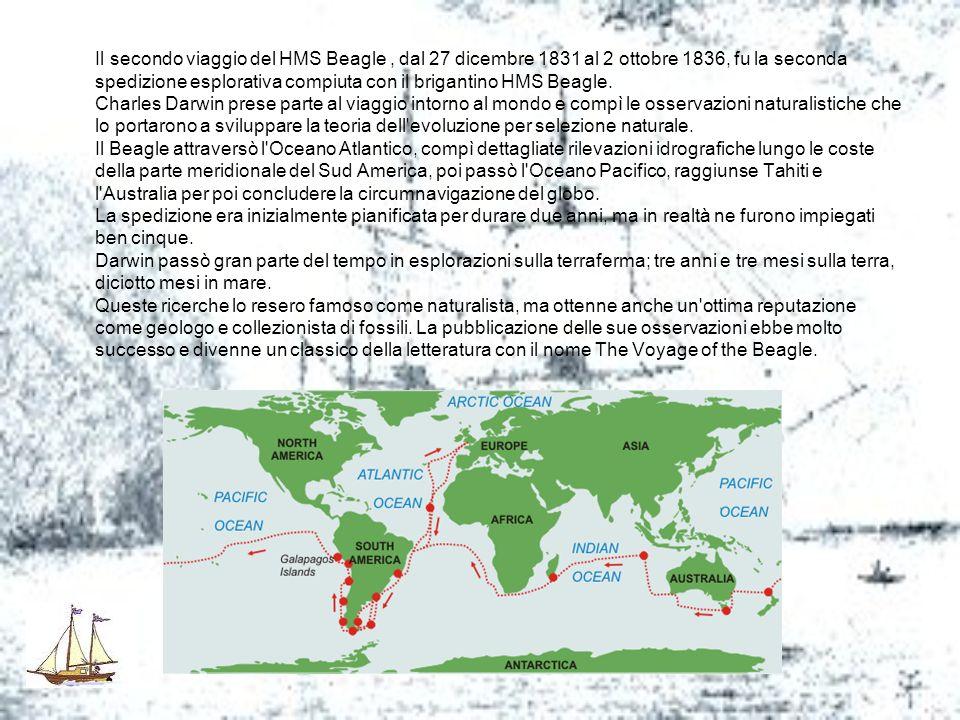 Il secondo viaggio del HMS Beagle , dal 27 dicembre 1831 al 2 ottobre 1836, fu la seconda spedizione esplorativa compiuta con il brigantino HMS Beagle. Charles Darwin prese parte al viaggio intorno al mondo e compì le osservazioni naturalistiche che lo portarono a sviluppare la teoria dell evoluzione per selezione naturale.