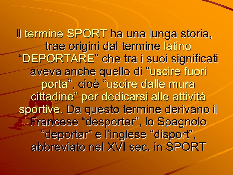 Il termine SPORT ha una lunga storia, trae origini dal termine latino DEPORTARE che tra i suoi significati aveva anche quello di uscire fuori porta , cioè uscire dalle mura cittadine per dedicarsi alle attività sportive.
