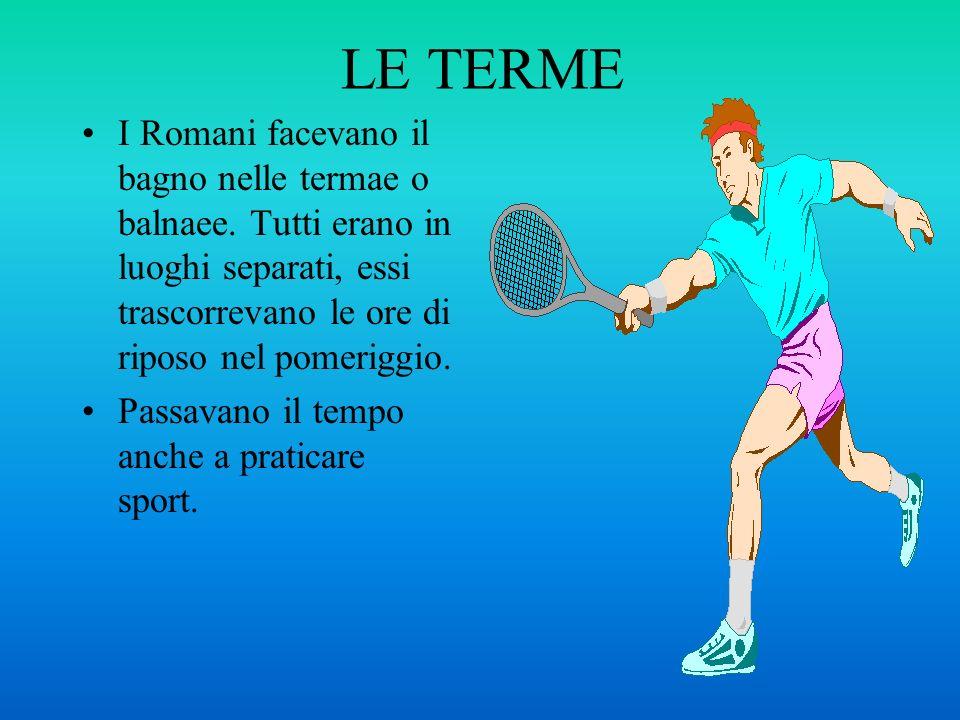 LE TERME I Romani facevano il bagno nelle termae o balnaee. Tutti erano in luoghi separati, essi trascorrevano le ore di riposo nel pomeriggio.