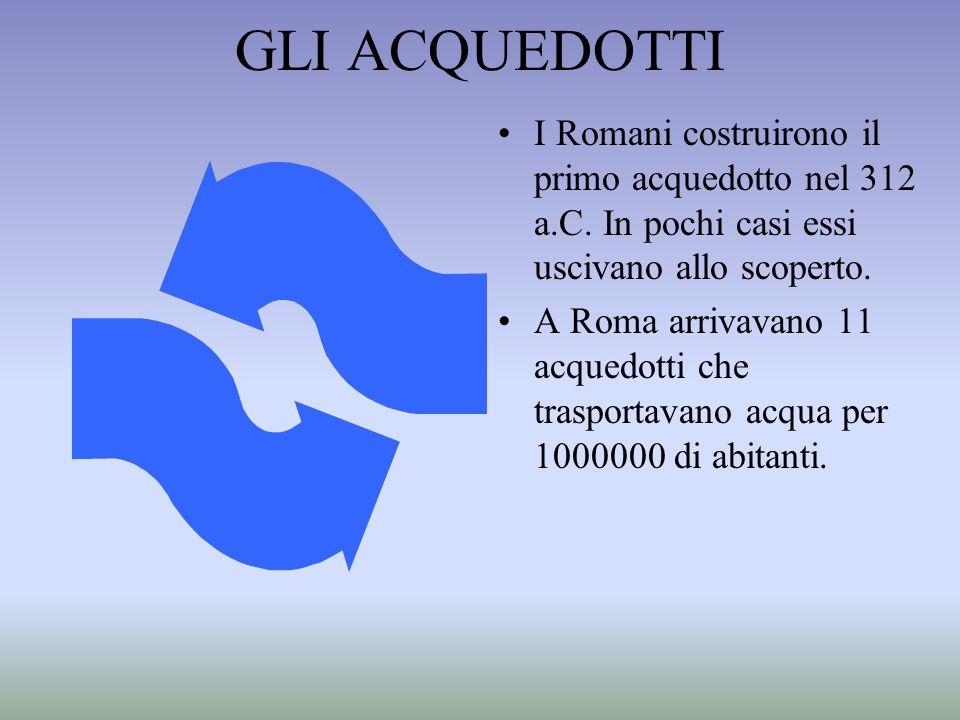 GLI ACQUEDOTTI I Romani costruirono il primo acquedotto nel 312 a.C. In pochi casi essi uscivano allo scoperto.