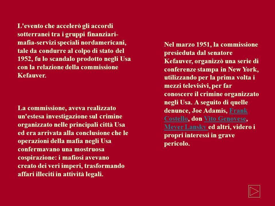 L evento che accelerò gli accordi sotterranei tra i gruppi finanziari-mafia-servizi speciali nordamericani, tale da condurre al colpo di stato del 1952, fu lo scandalo prodotto negli Usa con la relazione della commissione Kefauver.