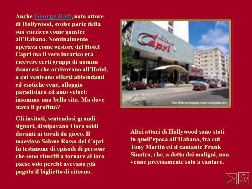 Anche George Raft, noto attore di Hollywood, svolse parte della sua carriera come ganster all Habana. Nominalmente operava come gestore del Hotel Capri ma il vero incarico era ricevere certi gruppi di uomini danarosi che arrivavano all Hotel, a cui venivano offerti abbondanti ed esotiche cene, alloggio paradisiaco ed auto veloci: insomma una bella vita. Ma dove stava il profitto