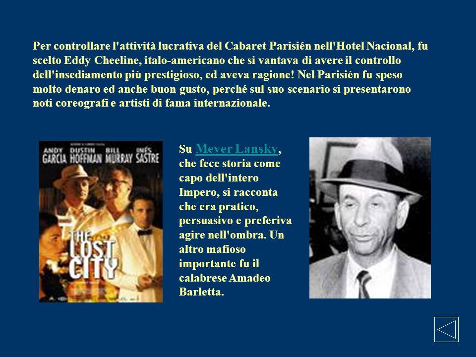 Per controllare l attività lucrativa del Cabaret Parisién nell Hotel Nacional, fu scelto Eddy Cheeline, italo-americano che si vantava di avere il controllo dell insediamento più prestigioso, ed aveva ragione! Nel Parisién fu speso molto denaro ed anche buon gusto, perché sul suo scenario si presentarono noti coreografi e artisti di fama internazionale.