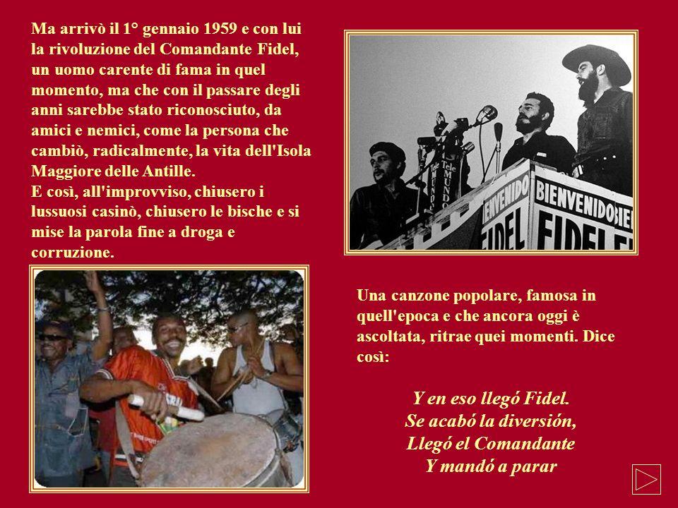Ma arrivò il 1° gennaio 1959 e con lui la rivoluzione del Comandante Fidel, un uomo carente di fama in quel momento, ma che con il passare degli anni sarebbe stato riconosciuto, da amici e nemici, come la persona che cambiò, radicalmente, la vita dell Isola Maggiore delle Antille.