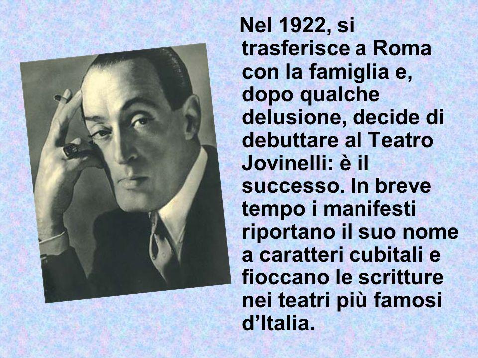 Nel 1922, si trasferisce a Roma con la famiglia e, dopo qualche delusione, decide di debuttare al Teatro Jovinelli: è il successo.