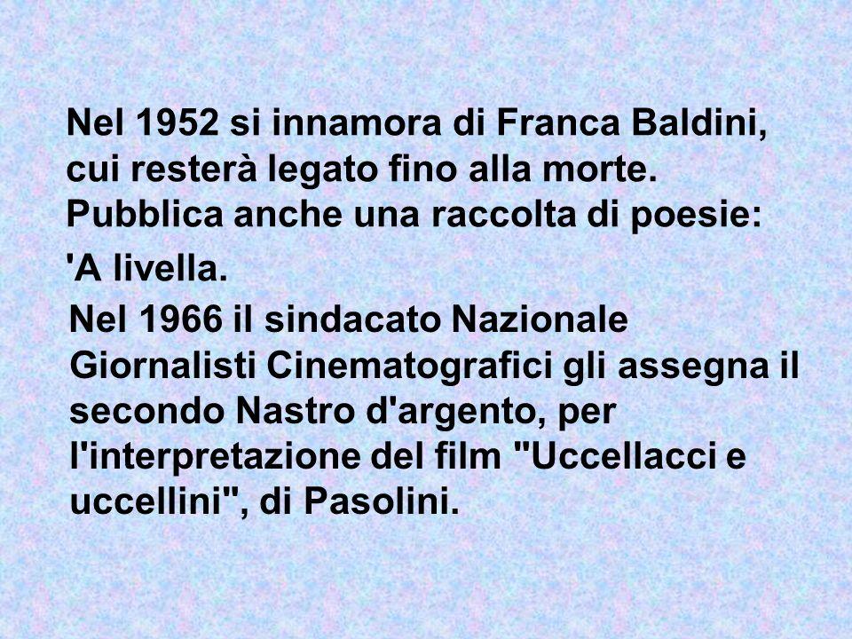 Nel 1952 si innamora di Franca Baldini, cui resterà legato fino alla morte. Pubblica anche una raccolta di poesie: A livella.