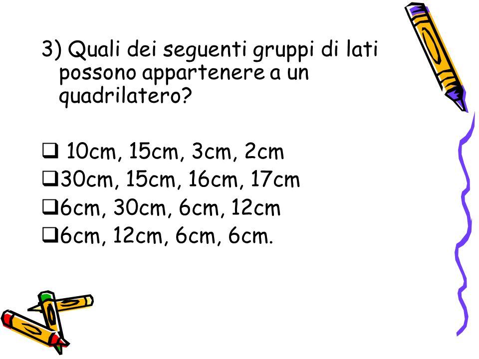 3) Quali dei seguenti gruppi di lati possono appartenere a un quadrilatero