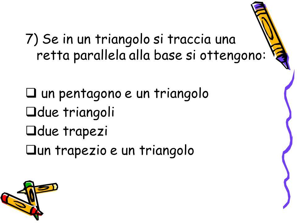 7) Se in un triangolo si traccia una retta parallela alla base si ottengono:
